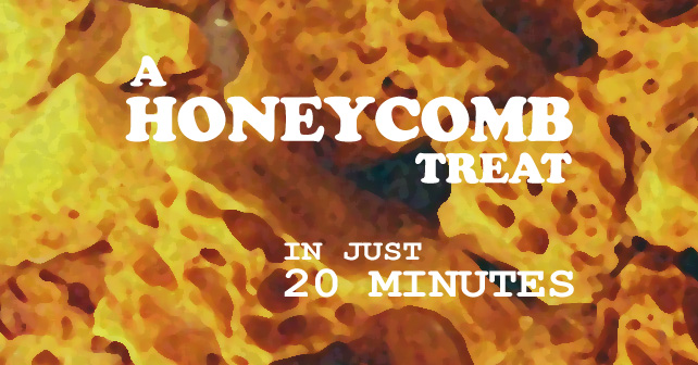 A Honeycomb Treat in just 20 minutes